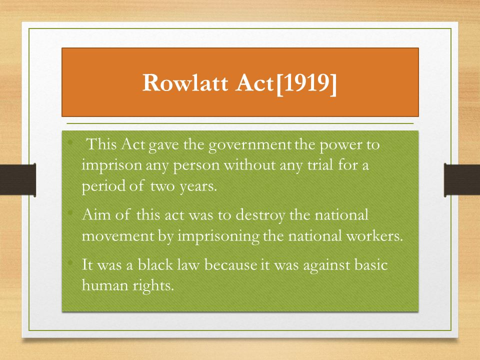 Rowlatt Act[1919] This Act gave the government the power to imprison any person without any trial for a period of two years.